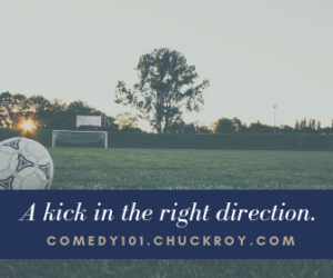 A kick in the right direction. Comedy101.ChuckRoy.com
