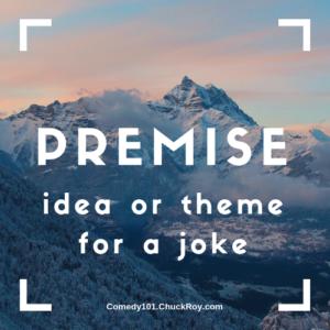 Premise - an idea or theme for a joke