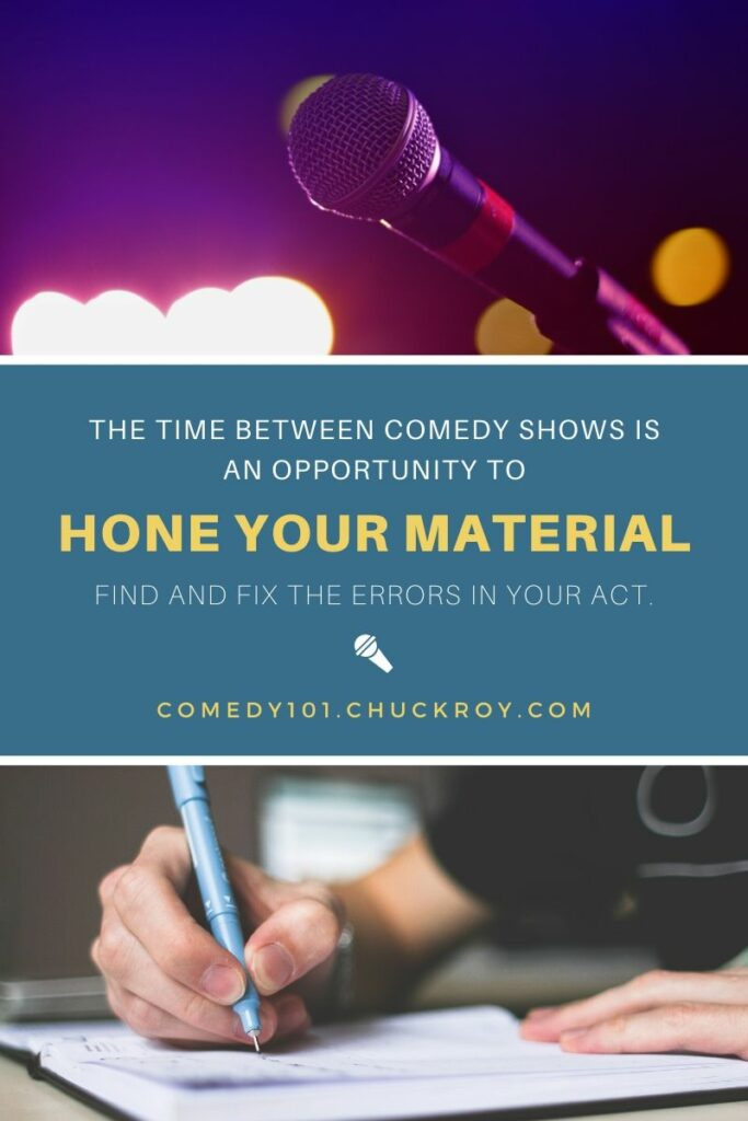 The time between comedy shows is an opportunity to hone your material. Find and fix the errors in your act. Comedy101.ChuckRoy.com