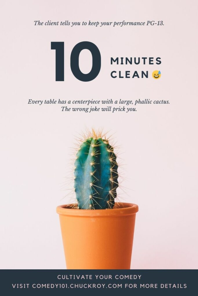 "A picture of a cactus in a flower pot. Captions read. "" The client tells you to keep your performance PG-13. 10-minutes clean. Every table has a centerpiece with a large phallic cactus. The wrong joke will prick you. Comedy101.ChuckRoy.com"""